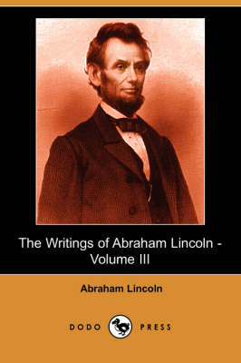 The Writings of Abraham Lincoln, Volume 3 (Paperback)