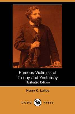 Famous Violinists of To-Day and Yesterday (Illustrated Edition) (Dodo Press) (Paperback)