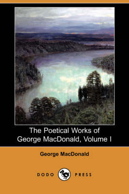 The Poetical Works of George MacDonald, Volume I (Dodo Press) (Paperback)