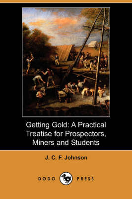 Getting Gold: A Practical Treatise for Prospectors, Miners and Students (Dodo Press) (Paperback)