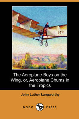 The Aeroplane Boys on the Wing, Or, Aeroplane Chums in the Tropics (Dodo Press) (Paperback)