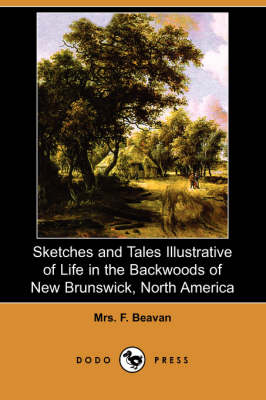 Sketches and Tales Illustrative of Life in the Backwoods of New Brunswick, North America (Dodo Press) (Paperback)