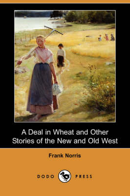 A Deal in Wheat and Other Stories of the New and Old West (Dodo Press) (Paperback)