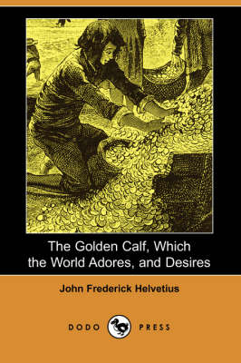 The Golden Calf, Which the World Adores, and Desires (Dodo Press) (Paperback)