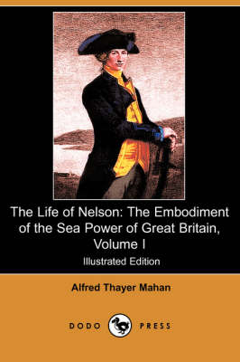The Life of Nelson: The Embodiment of the Sea Power of Great Britain, Volume I (Illustrated Edition) (Dodo Press) (Paperback)
