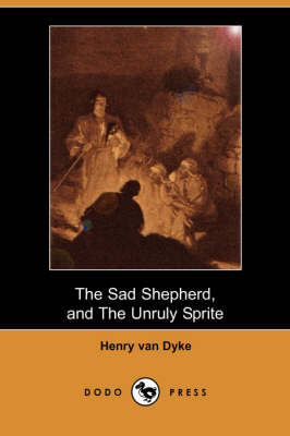 The Sad Shepherd: A Christmas Story, and the Unruly Sprite: A Partial Fairy Tale (Dodo Press) (Paperback)