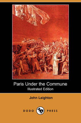 Paris Under the Commune; Or, the Seventy-Three Days of the Second Siege (Illustrated Edition) (Dodo Press) (Paperback)