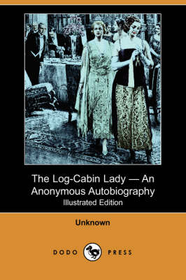 The Log-Cabin Lady - An Anonymous Autobiography (Illustrated Edition) (Dodo Press) (Paperback)