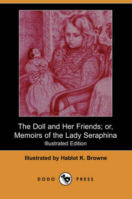The Doll and Her Friends; Or, Memoirs of the Lady Seraphina (Illustrated Edition) (Dodo Press) (Paperback)