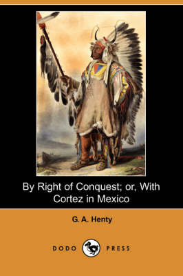 By Right of Conquest; Or, with Cortez in Mexico (Illustrated Edition) (Dodo Press) (Paperback)