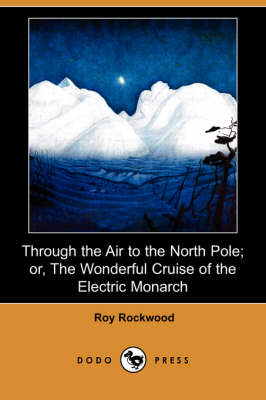 Through the Air to the North Pole; Or, the Wonderful Cruise of the Electric Monarch (Dodo Press) (Paperback)