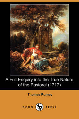 A Full Enquiry Into the True Nature of the Pastoral (1717) (Dodo Press) (Paperback)