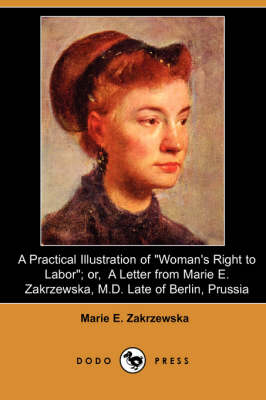 A Practical Illustration of Woman's Right to Labor; Or, a Letter from Marie E. Zakrzewska, M.D. Late of Berlin, Prussia (Dodo Press) (Paperback)