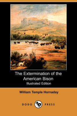 The Extermination of the American Bison (Illustrated Edition) (Dodo Press) (Paperback)