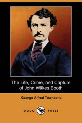 The Life, Crime, and Capture of John Wilkes Booth (Dodo Press) (Paperback)