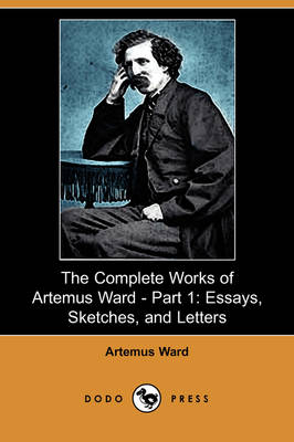 The Complete Works of Artemus Ward - Part 1: Essays, Sketches, and Letters (Dodo Press) (Paperback)
