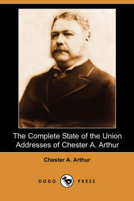 The Complete State of the Union Addresses of Chester A. Arthur (Dodo Press) (Paperback)