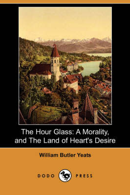 The Hour Glass: A Morality, and the Land of Heart's Desire (Dodo Press) (Paperback)