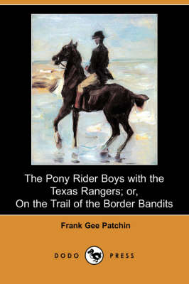 The Pony Rider Boys with the Texas Rangers; Or, on the Trail of the Border Bandits (Dodo Press) (Paperback)