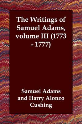 The Writings of Samuel Adams, volume III (1773 - 1777) (Paperback)