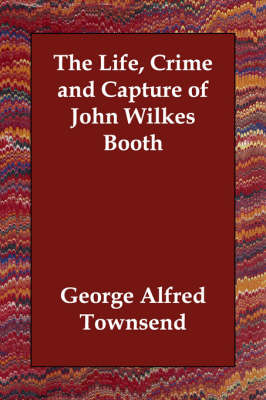 The Life, Crime and Capture of John Wilkes Booth (Paperback)