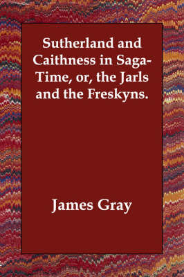 Sutherland and Caithness in Saga-Time, Or, the Jarls and the Freskyns. (Paperback)