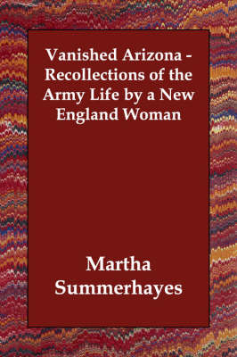Vanished Arizona - Recollections of the Army Life by a New England Woman (Paperback)