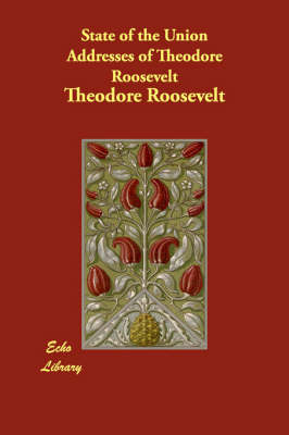 State of the Union Addresses of Theodore Roosevelt (Paperback)