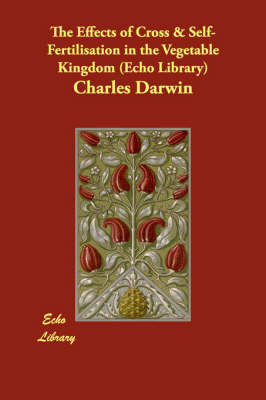 The Effects of Cross & Self-Fertilisation in the Vegetable Kingdom (Echo Library) (Paperback)