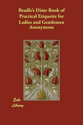 Beadle's Dime Book of Practical Etiquette for Ladies and Gentlemen (Paperback)
