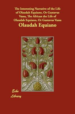 The Interesting Narrative of the Life of Olaudah Equiano, or Gustavus Vassa, the African the Life of Olaudah Equiano, or Gustavus Vassa (Paperback)