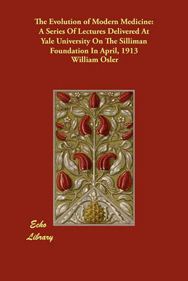 The Evolution of Modern Medicine: A Series of Lectures Delivered at Yale University on the Silliman Foundation in April, 1913 (Paperback)