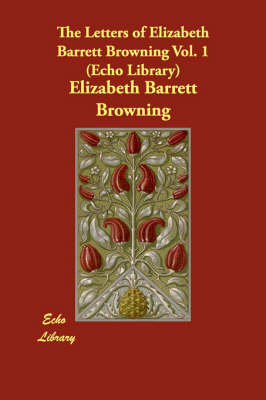 The Letters of Elizabeth Barrett Browning Vol. 1 (Echo Library) (Paperback)