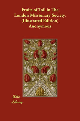 Fruits of Toil in the London Missionary Society. (Illustrated Edition) (Paperback)