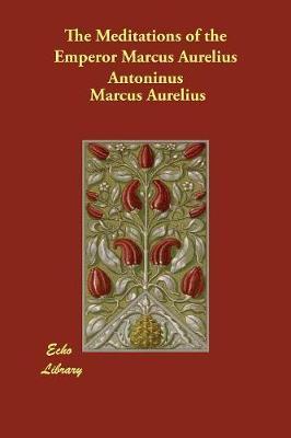 The Meditations of the Emperor Marcus Aurelius Antoninus (Paperback)