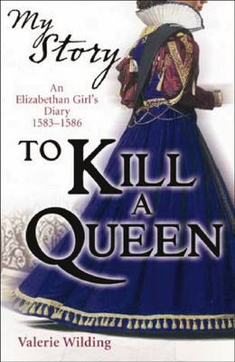 To Kill a Queen: An Elizabethan Girl's Diary, 1583 -1586 - My Story (Paperback)