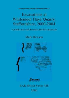 Excavations at Whitemoor Haye Quarry, Staffordshire, 2000-2004: A prehistoric and Romano-British landscape - British Archaeological Reports British Series (Paperback)