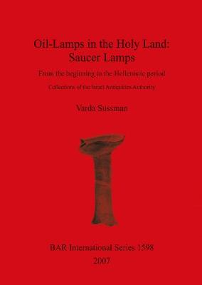 Oil-Lamps in the Holy Land: Saucer Lamps: From the beginning to the Hellenistic period. Collections of the Israel Antiquities Authority - British Archaeological Reports International Series (Paperback)