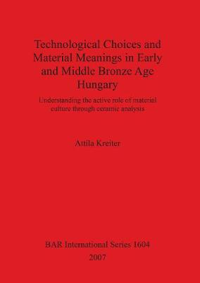 Technological Choices and Material Meanings in Early and Middle Bronze Age Hung: Understanding the active role of material culture through ceramic analysis - British Archaeological Reports International Series (Paperback)