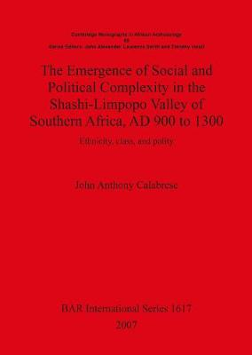 The Emergence of Social and Political Complexity in the Shashi-Limpopo Valley of Southern Africa AD 900 to 1300: Ethnicity, class and polity - British Archaeological Reports International Series (Paperback)