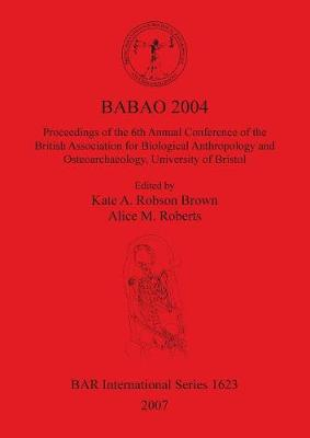 BABAO 2004 Proceedings of the 6th Annual Conference of the British Association for Biological Anthropology and Osteoarchaeology University of Bristol: Proceedings of the 6th Annual Conference of the British Association for Biological Anthropology and Osteoarchaeology, University of Bristol - British Archaeological Reports International Series (Paperback)