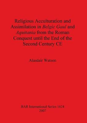 Religious Acculturation and Assimilation in Belgic Gaul and Aquitania from the Roman Conquest until the End of the Second Century CE - British Archaeological Reports International Series (Paperback)