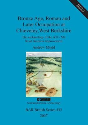 Bronze Age, Roman and Later Occupation at Chieveley, West Berkshire: The archaeology of the A34/M4 Road Junction Improvement - British Archaeological Reports British Series