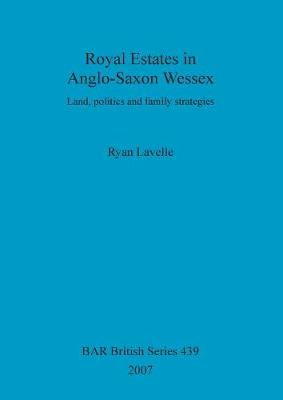 Royal Estates in Anglo-Saxon Wessex: Land, politics and family strategies - British Archaeological Reports British Series (Paperback)