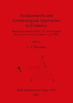 Archaeometric and Archaeological Approaches to Ceramics: Papers presented at EMAC '05, 8th European Meeting on Ancient Ceramics, Lyon 2005 - British Archaeological Reports International Series (Paperback)