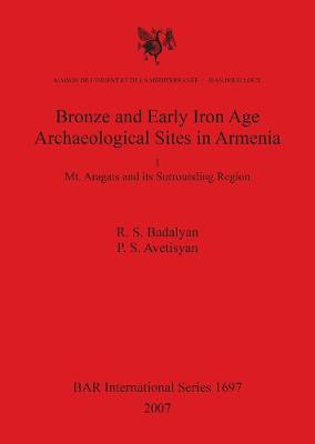 Bronze and Early Iron Age Archaeological Sites in Armenia. I. Mt. Aragats and its Surrounding Region: Mt. Aragats and its Surrounding Region - British Archaeological Reports International Series (Paperback)