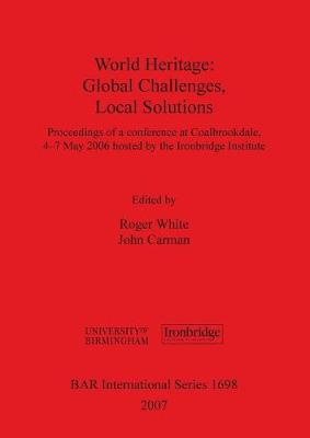 World Heritage: Global Challenges, Local Solutions: Proceedings of a conference at Coalbrookdale, 4-7th May 2006 hosted by the Ironbridge Institute - British Archaeological Reports International Series (Paperback)