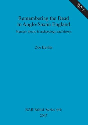 Remembering the Dead in Anglo-Saxon England: Memory theory in Archaeology and history - British Archaeological Reports British Series (Paperback)