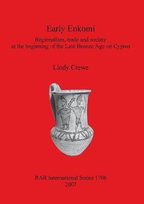 Early Enkomi. Regionalism trade and society at the beginning of the Late Bronze Age on Cyprus: Regionalism, trade and society at the beginning of the Late Bronze Age on Cyprus - British Archaeological Reports International Series (Paperback)