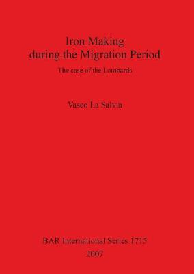 Iron Making during the Migration Period: The case of the Lombards - British Archaeological Reports International Series (Paperback)